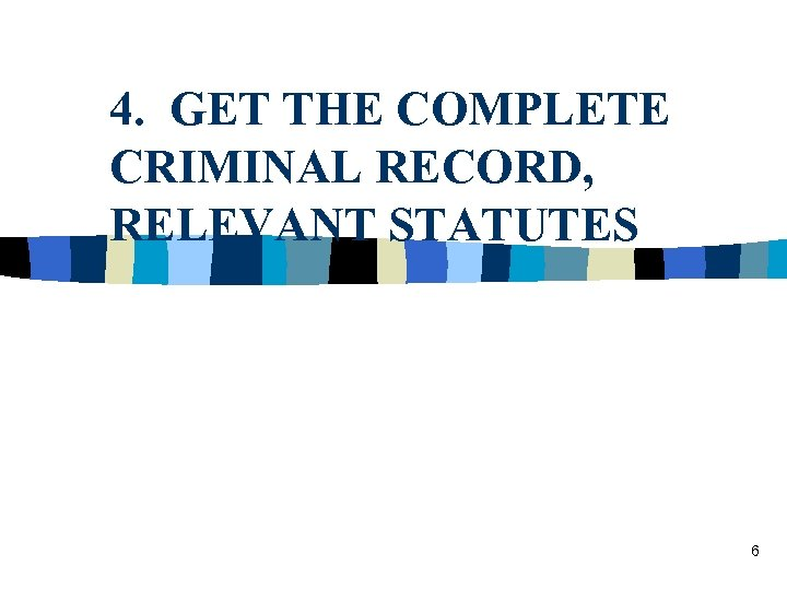 4. GET THE COMPLETE CRIMINAL RECORD, RELEVANT STATUTES 6