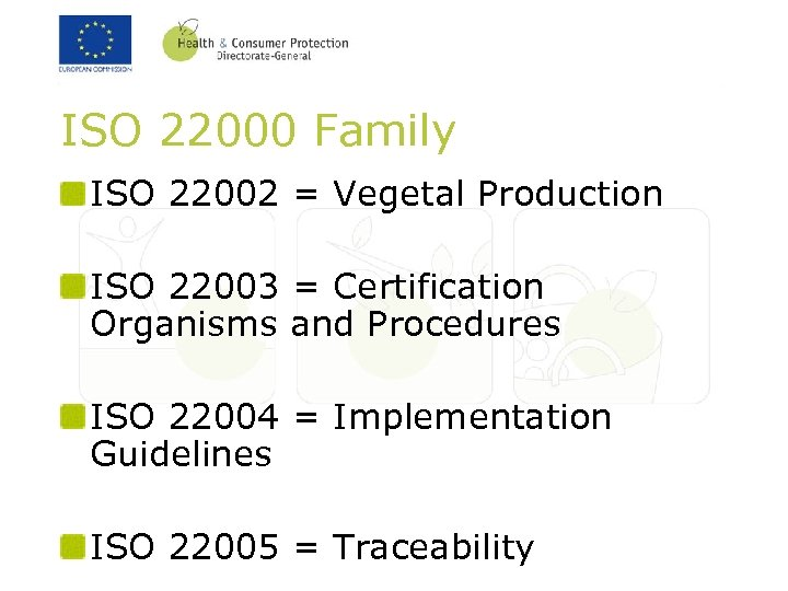 ISO 22000 Family ISO 22002 = Vegetal Production ISO 22003 = Certification Organisms and