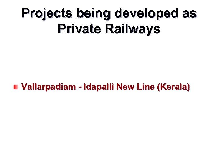 Projects being developed as Private Railways Vallarpadiam - Idapalli New Line (Kerala)