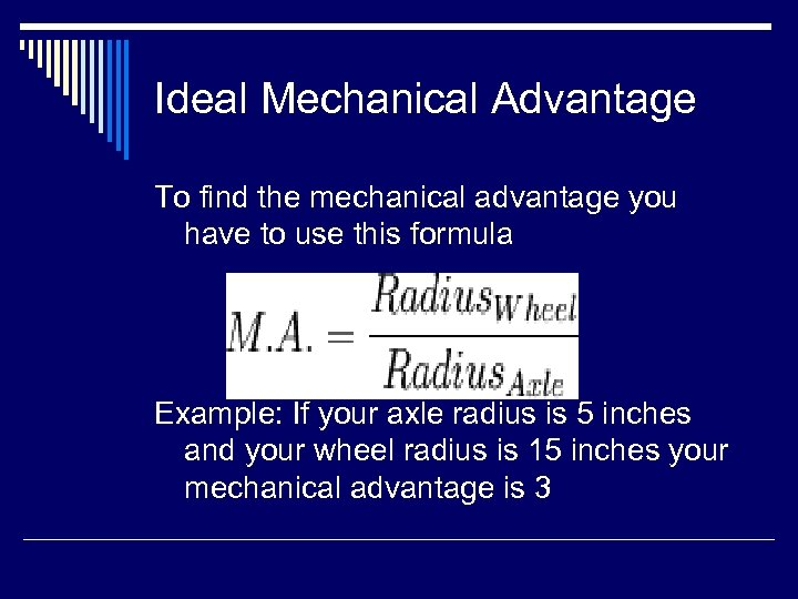 Ideal Mechanical Advantage To find the mechanical advantage you have to use this formula