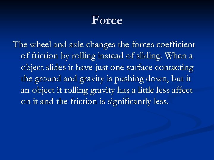 Force The wheel and axle changes the forces coefficient of friction by rolling instead