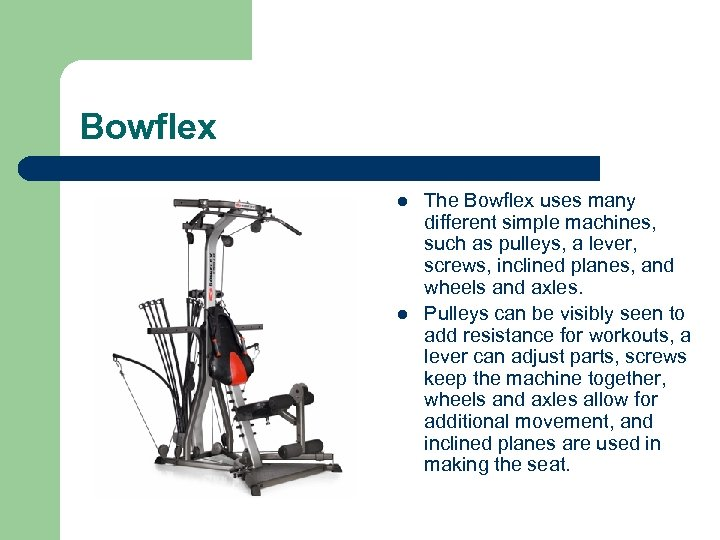 Bowflex l l The Bowflex uses many different simple machines, such as pulleys, a