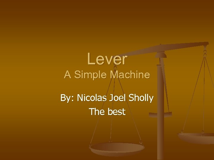 Lever A Simple Machine By: Nicolas Joel Sholly The best