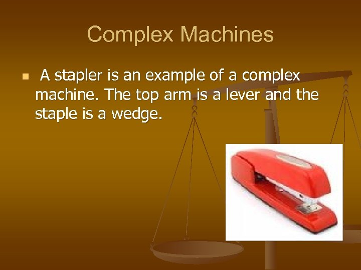 Complex Machines n A stapler is an example of a complex machine. The top