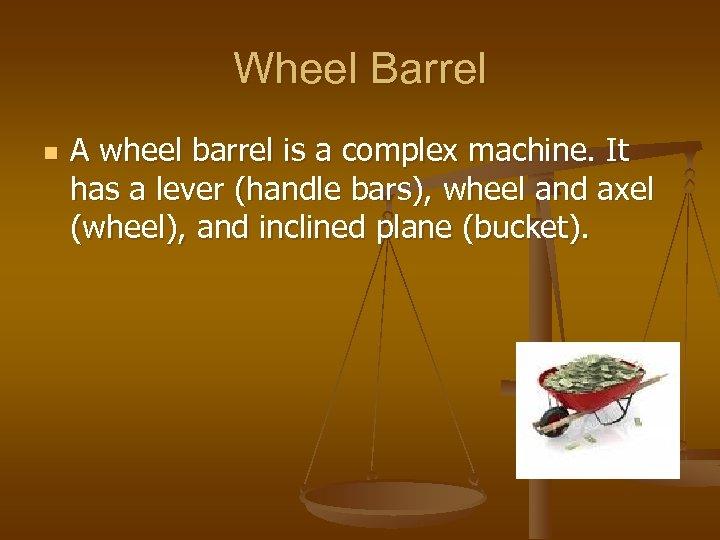 Wheel Barrel n A wheel barrel is a complex machine. It has a lever