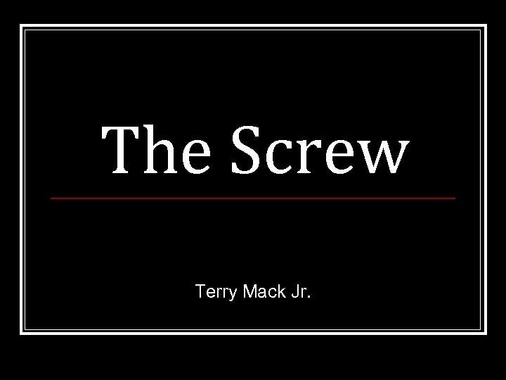 The Screw Terry Mack Jr.