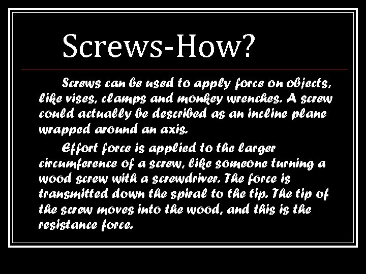 Screws-How? Screws can be used to apply force on objects, like vises, clamps and