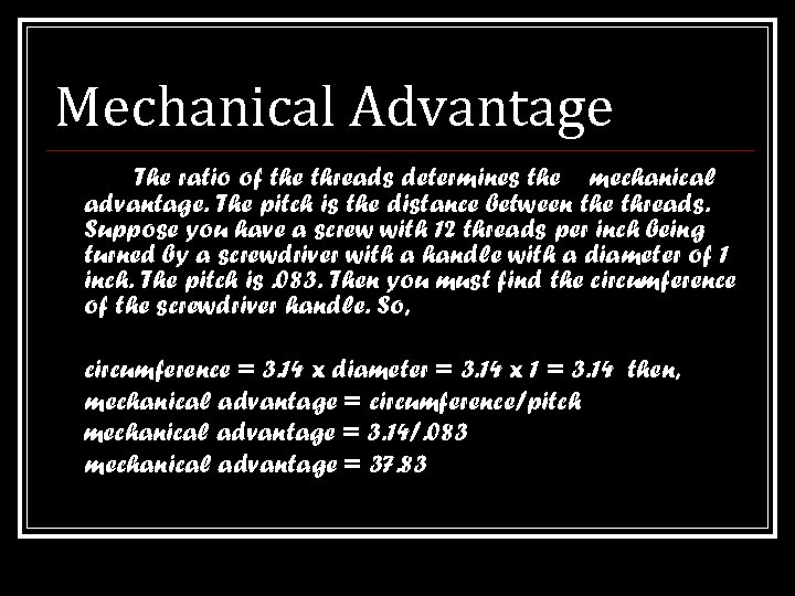 Mechanical Advantage The ratio of the threads determines the mechanical advantage. The pitch is