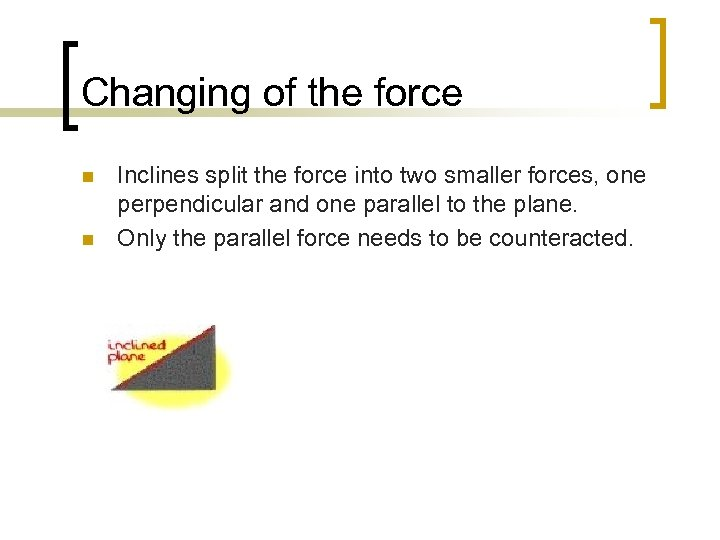 Changing of the force n n Inclines split the force into two smaller forces,