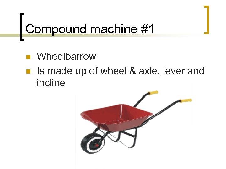 Compound machine #1 n n Wheelbarrow Is made up of wheel & axle, lever