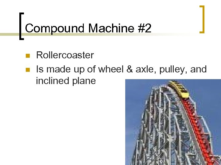 Compound Machine #2 n n Rollercoaster Is made up of wheel & axle, pulley,