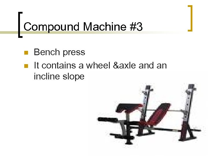 Compound Machine #3 n n Bench press It contains a wheel &axle and an