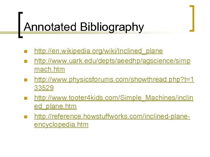 Annotated Bibliography n n n http: //en. wikipedia. org/wiki/Inclined_plane http: //www. uark. edu/depts/aeedhp/agscience/simp mach.