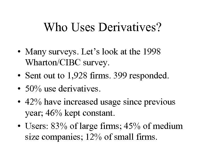 Who Uses Derivatives? • Many surveys. Let's look at the 1998 Wharton/CIBC survey. •