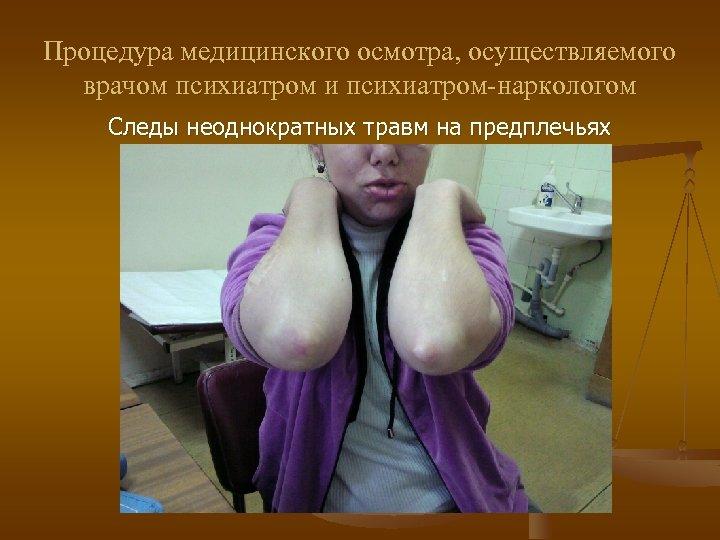 Процедура медицинского осмотра, осуществляемого врачом психиатром и психиатром-наркологом Следы неоднократных травм на предплечьях
