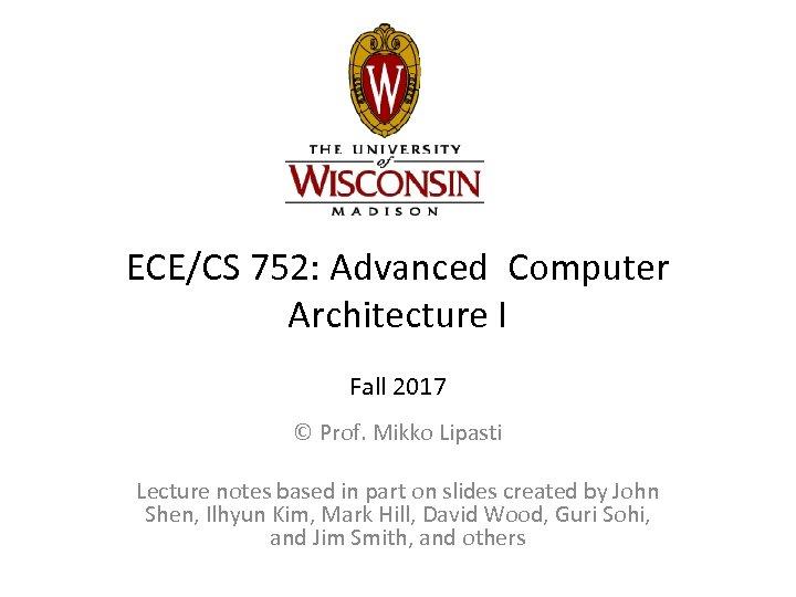 ECE/CS 752: Advanced Computer Architecture I Fall 2017 © Prof. Mikko Lipasti Lecture notes