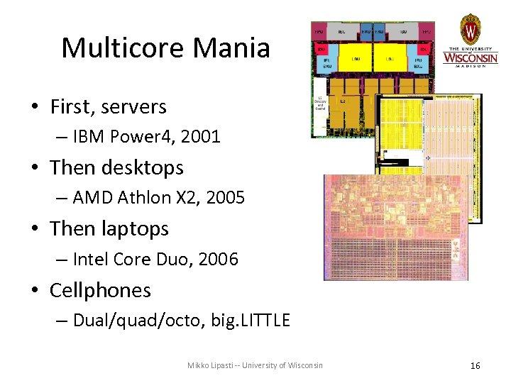 Multicore Mania • First, servers – IBM Power 4, 2001 • Then desktops –