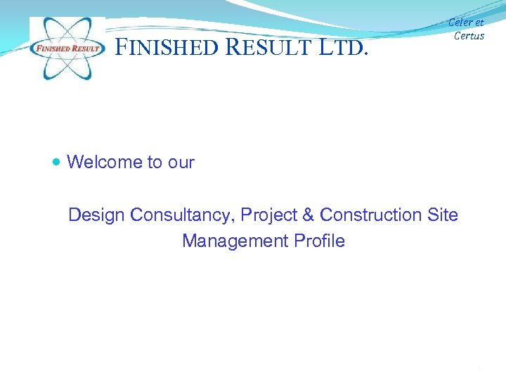 FINISHED RESULT LTD. Celer et Certus Welcome to our Design Consultancy, Project & Construction