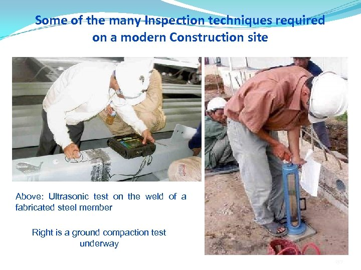 Some of the many Inspection techniques required on a modern Construction site Above: Ultrasonic