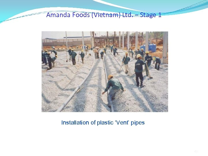 Amanda Foods (Vietnam) Ltd. – Stage 1 Installation of plastic 'Vent' pipes 45