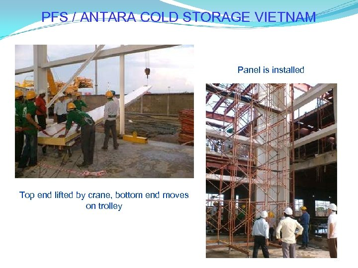 PFS / ANTARA COLD STORAGE VIETNAM Panel is installed Top end lifted by crane,