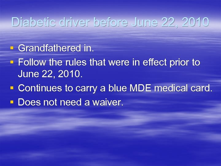 Diabetic driver before June 22, 2010 § Grandfathered in. § Follow the rules that