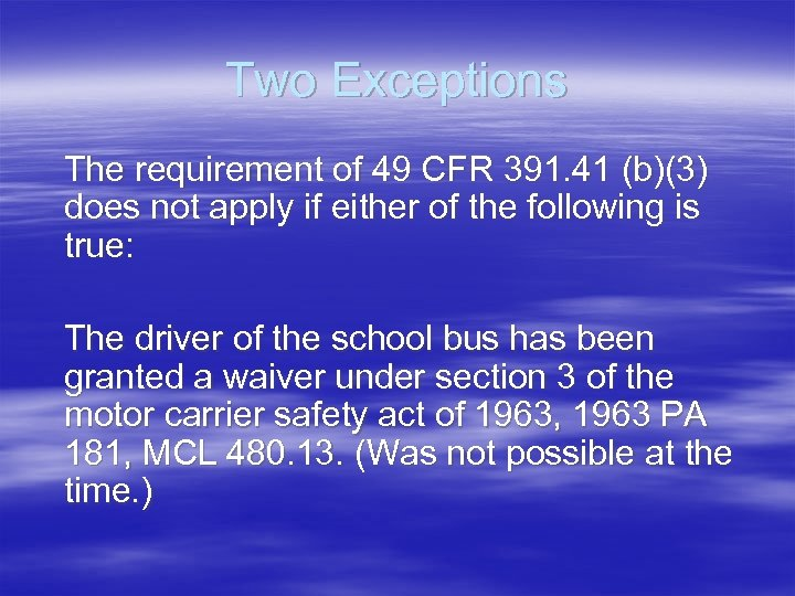 Two Exceptions The requirement of 49 CFR 391. 41 (b)(3) does not apply if