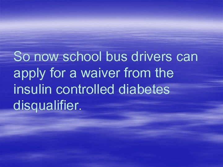 So now school bus drivers can apply for a waiver from the insulin controlled