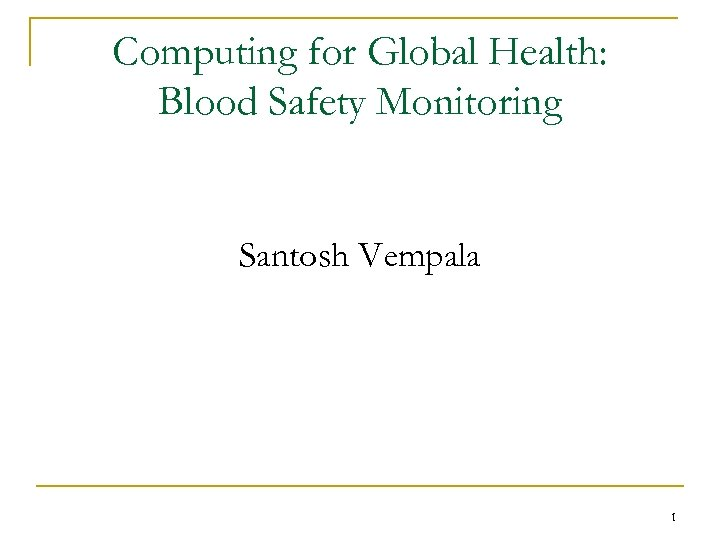 Computing for Global Health: Blood Safety Monitoring Santosh Vempala 1