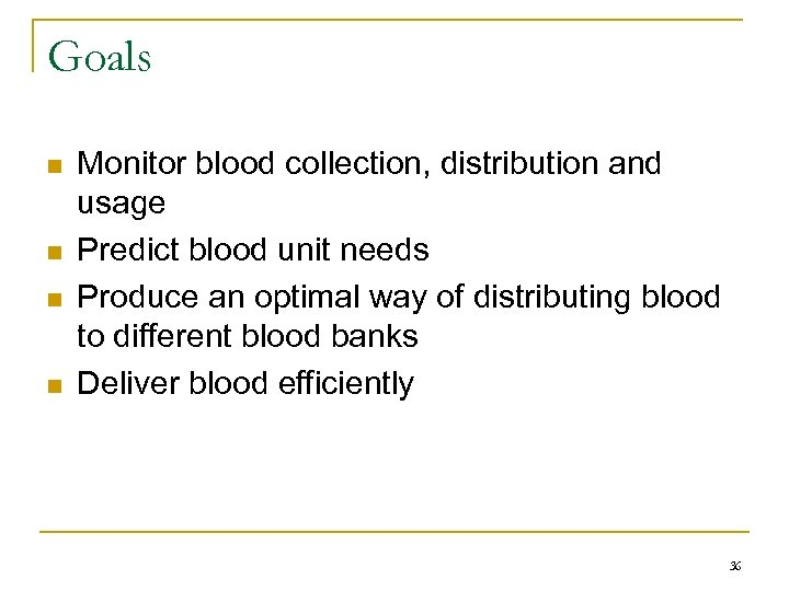 Goals n n Monitor blood collection, distribution and usage Predict blood unit needs Produce