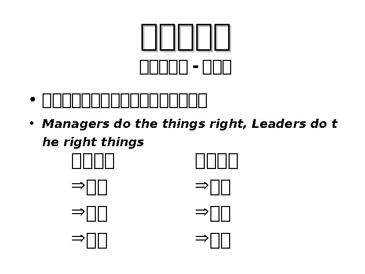 • 管管管管管管管管管 • Managers do the things right, Leaders do t he right