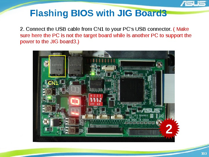 103103 Flashing BIOS with JIG Board 3 2. Connect the USB cable from CN
