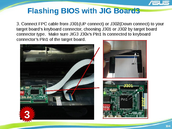 104104 Flashing BIOS with JIG Board 3 3. Connect FPC cable from J 301(UP