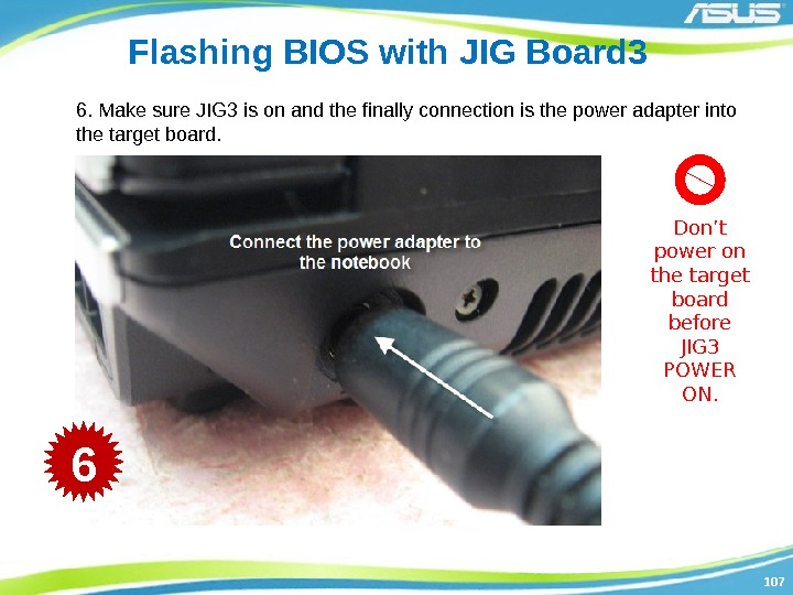 107107 Flashing BIOS with JIG Board 3 6. Make sure JIG 3 is on