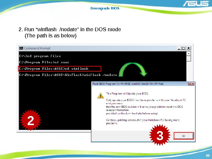 "6666 Downgrade BIOS 2. Run ""winflash /nodate"" in the DOS mode (The path is"