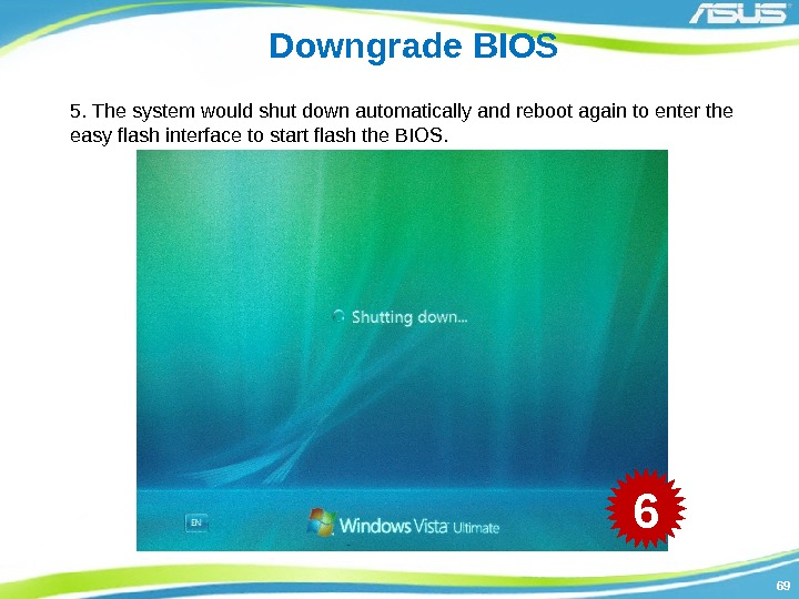 6969 Downgrade BIOS 5. The system would shut down automatically and reboot again to