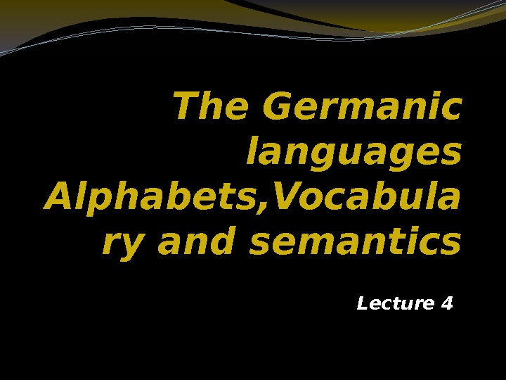 The Germanic languages Alphabets, Vocabula ry and semantics Lecture 4