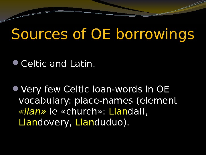 Sources of OE borrowings Celtic and Latin.  Very few Celtic loan-words in OE
