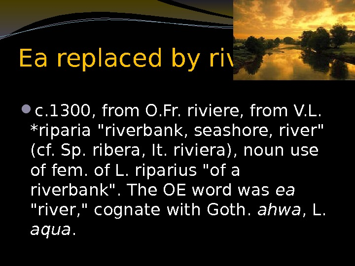 Ea replaced by river c. 1300, from O. Fr. riviere, from V. L.
