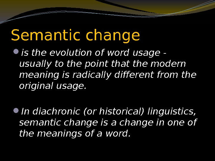 Semantic change is the evolution of word usage - usually to the point that
