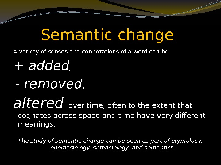 Semantic change A variety of senses and connotations of a word can be +