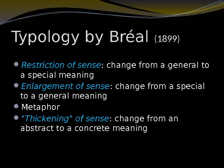 Typology by Bréal (1899) Restriction of sense : change from a general to a