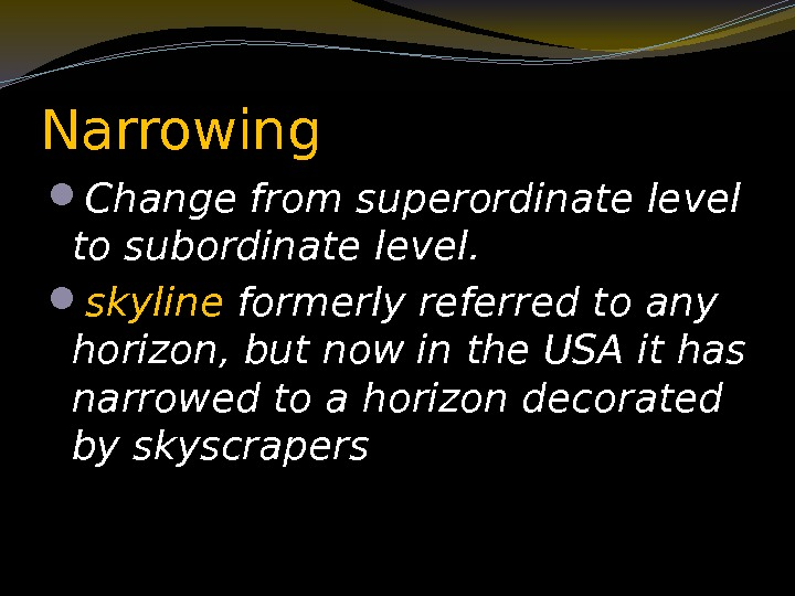 Narrowing  Change from superordinate level to subordinate level.  skyline formerly referred to