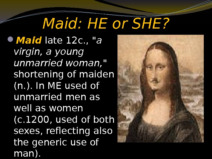 Maid: HE or SHE?  Maid late 12 c. ,  a virgin,