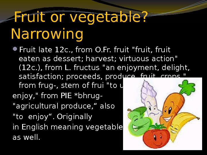 Fruit or vegetable?  Narrowing  Fruit late 12 c. , from O.