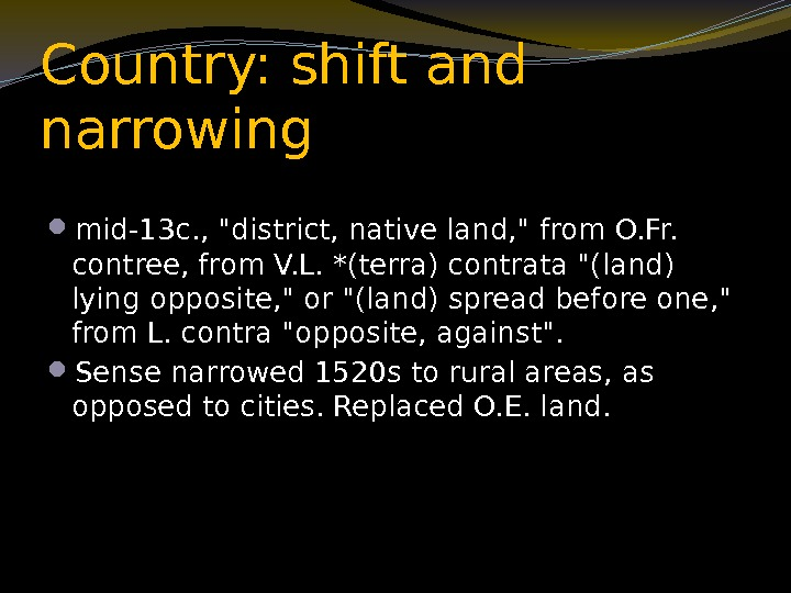 Country: shift and narrowing mid-13 c. , district, native land,  from O. Fr.