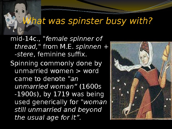 What was spinster busy with? mid-14 c. ,  female spinner of thread,