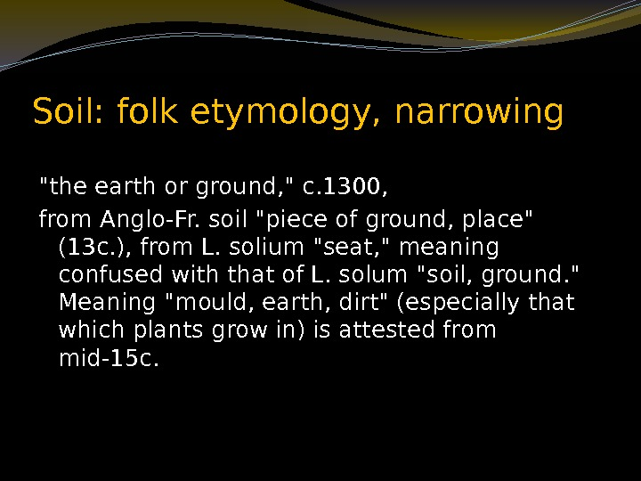 Soil: folk etymology, narrowing the earth or ground,  c. 1300,  from Anglo-Fr.