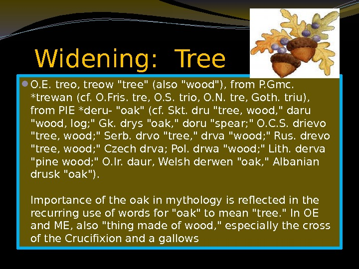 Widening:  Tree  O. E. treo, treow tree (also wood), from