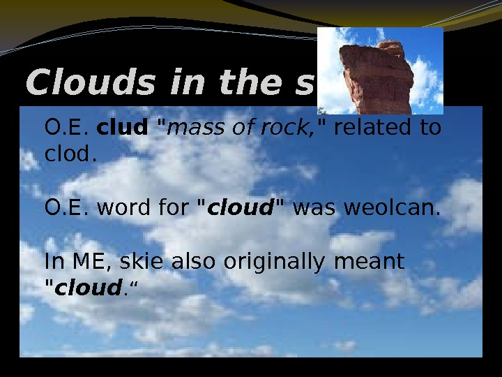 Clouds in the sky O. E.  clud  mass of rock,  related